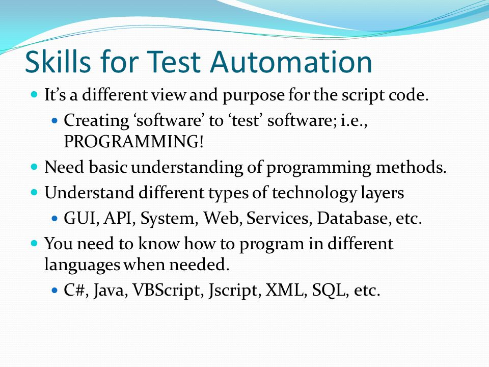 Skills for Test Automation It's a different view and purpose for the script code. Creating 'software' to 'test' software; i.e., PROGRAMMING! Need basi