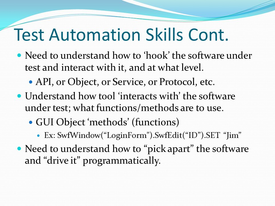 Test Automation Skills Cont. Need to understand how to 'hook' the software under test and interact with it, and at what level. API, or Object, or Serv