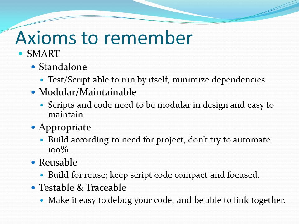Axioms to remember SMART Standalone Test/Script able to run by itself, minimize dependencies Modular/Maintainable Scripts and code need to be modular