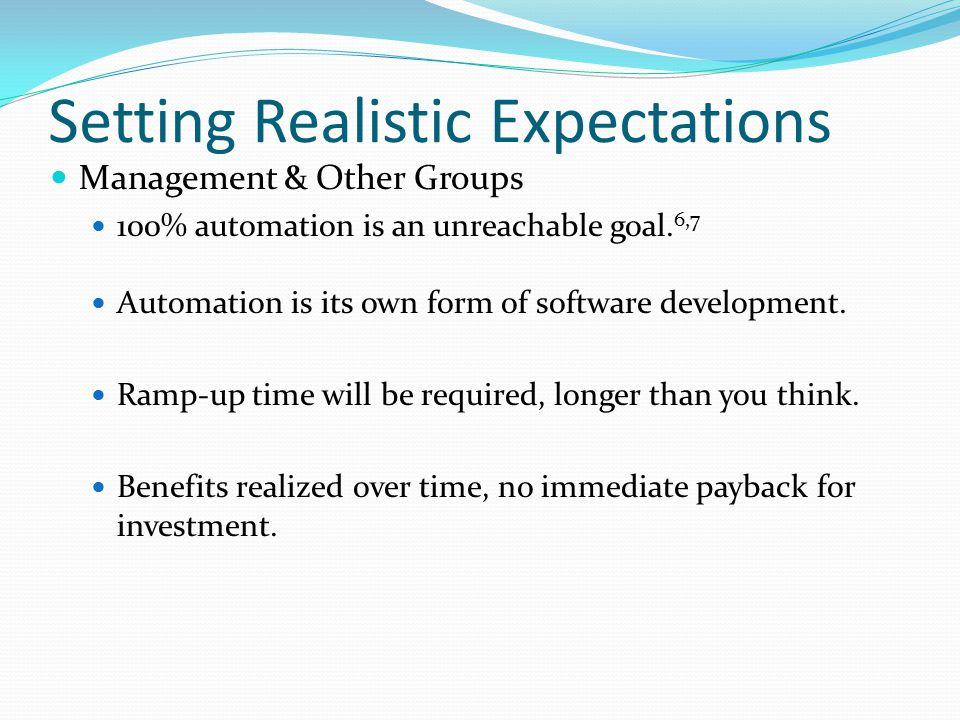Setting Realistic Expectations Management & Other Groups 100% automation is an unreachable goal. 6,7 Automation is its own form of software developmen