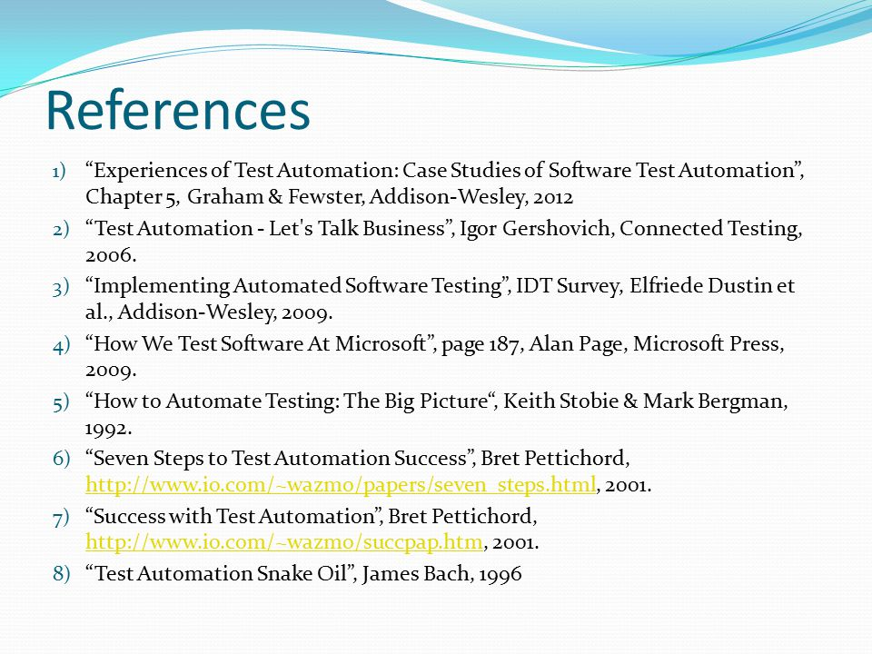 "References 1) ""Experiences of Test Automation: Case Studies of Software Test Automation"", Chapter 5, Graham & Fewster, Addison-Wesley, 2012 2) ""Test A"