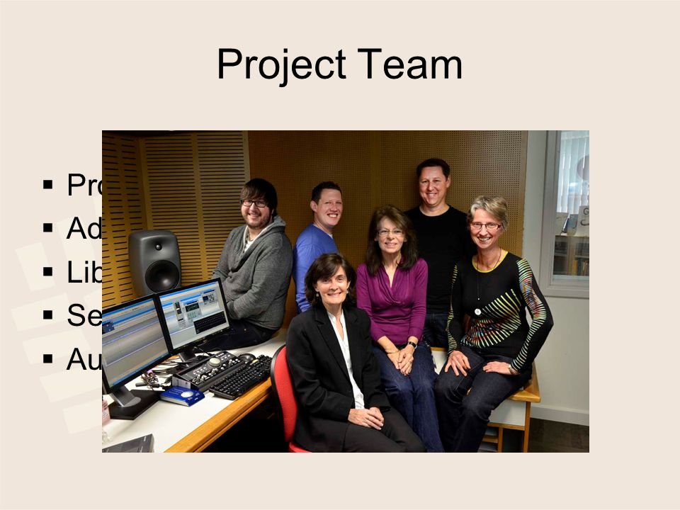 Project Team  Project Manager – part time  Administrative Assistant- part time  Librarian- part time  Senior Audio Coordinator- full time  Audio Technicians- full time