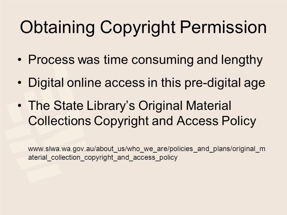Obtaining Copyright Permission Process was time consuming and lengthy Digital online access in this pre-digital age The State Library's Original Material Collections Copyright and Access Policy www.slwa.wa.gov.au/about_us/who_we_are/policies_and_plans/original_m aterial_collection_copyright_and_access_policy