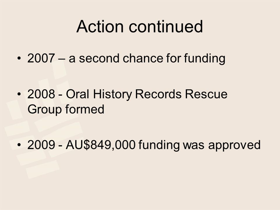 Action continued 2007 – a second chance for funding 2008 - Oral History Records Rescue Group formed 2009 - AU$849,000 funding was approved