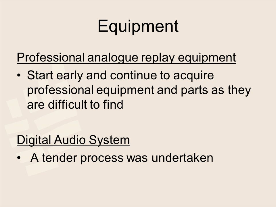 Equipment Professional analogue replay equipment Start early and continue to acquire professional equipment and parts as they are difficult to find Digital Audio System A tender process was undertaken
