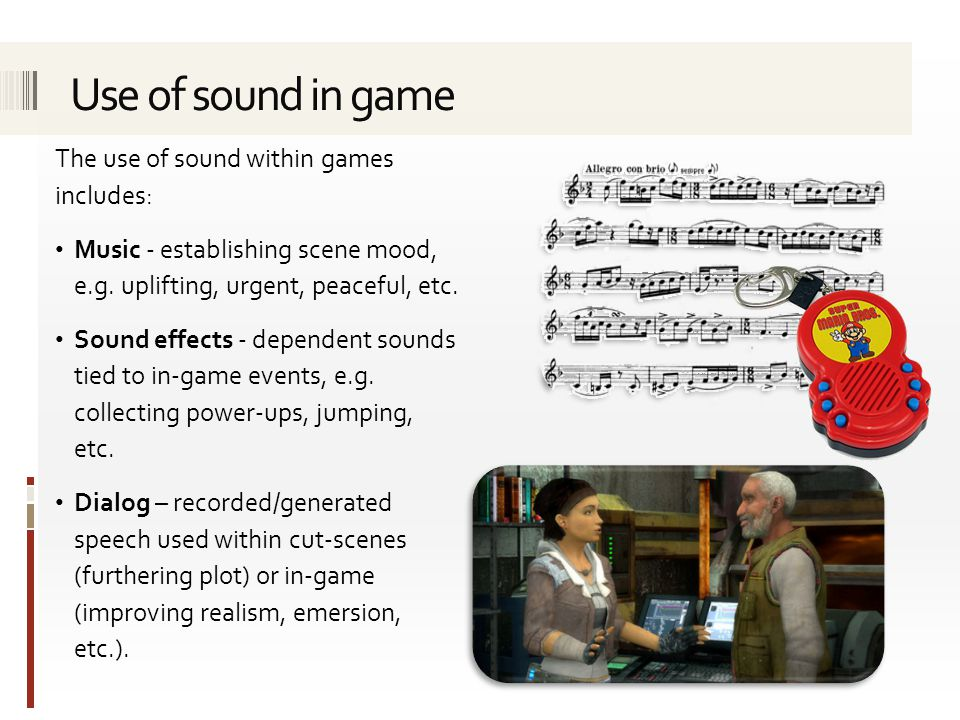 The use of sound within games includes: Music - establishing scene mood, e.g. uplifting, urgent, peaceful, etc. Sound effects - dependent sounds tied