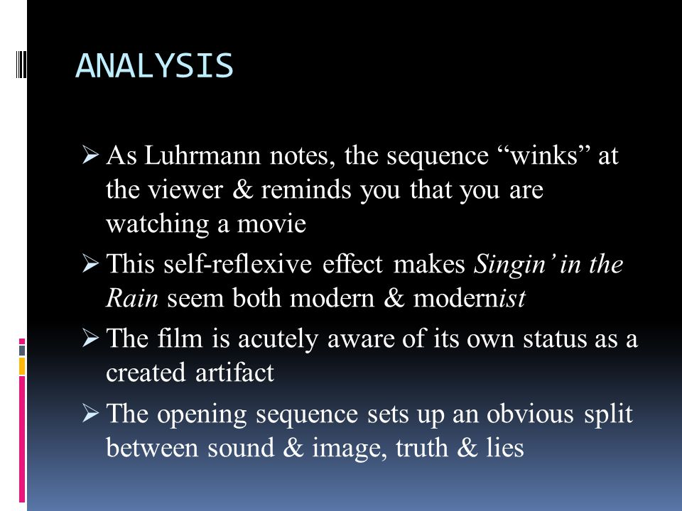 ANALYSIS  Yet, elsewhere in the film the winking effect is not as obvious  Luhrmann sees this number as an example of winking, of making the audience aware they are watching a movie  These observations point to an aspect of Singin' in the Rain that only ideological analysis can reveal  On a thematic level, the film makes a clear statement about the kind of illusion only film technology can create