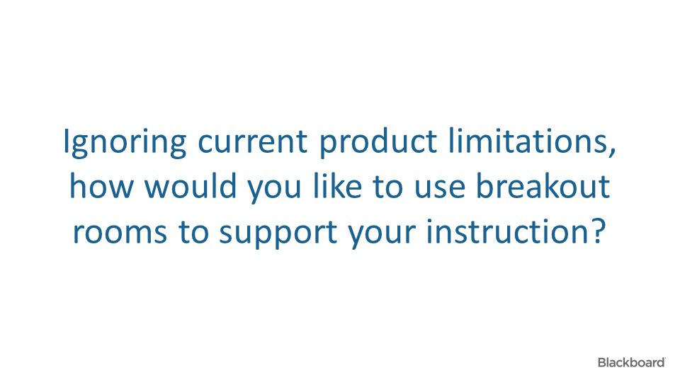 Ignoring current product limitations, how would you like to use breakout rooms to support your instruction?