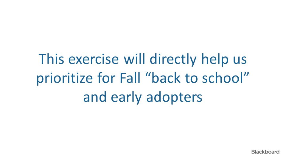 "This exercise will directly help us prioritize for Fall ""back to school"" and early adopters"