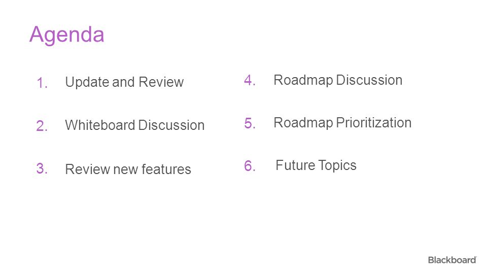 Agenda 1. 2. 3. Update and Review Whiteboard Discussion Review new features 4. 5. 6. Roadmap Discussion Roadmap Prioritization Future Topics