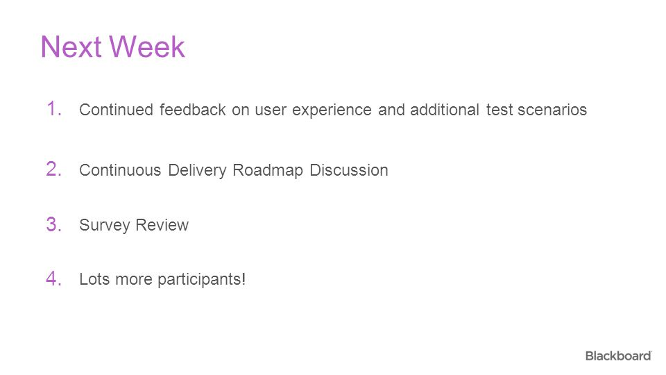 Continued feedback on user experience and additional test scenarios Next Week 1. Continuous Delivery Roadmap Discussion 2. Survey Review 3. 4. Lots mo