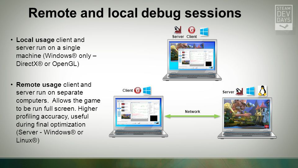 Remote and local debug sessions Local usage client and server run on a single machine (Windows® only – DirectX® or OpenGL) Remote usage client and server run on separate computers.