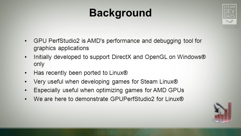 GPU PerfStudio2 is AMD s performance and debugging tool for graphics applications Initially developed to support DirectX and OpenGL on Windows® only Has recently been ported to Linux® Very useful when developing games for Steam Linux® Especially useful when optimizing games for AMD GPUs We are here to demonstrate GPUPerfStudio2 for Linux® Background