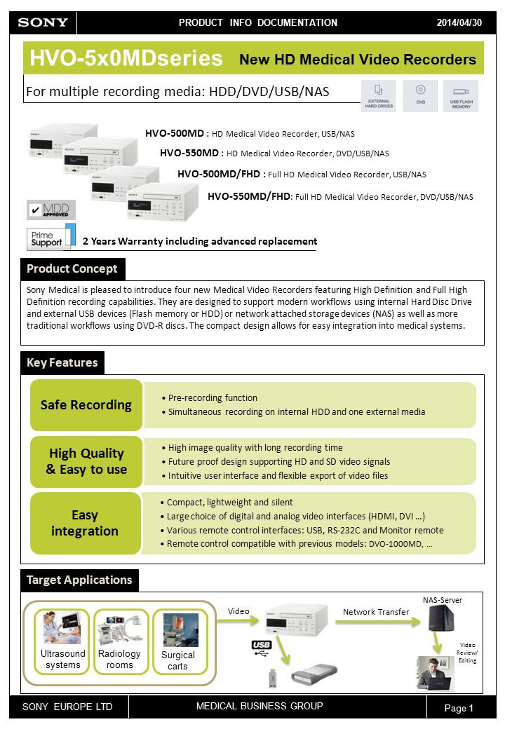 SONY EUROPE LTD MEDICAL BUSINESS GROUP PRODUCT INFO DOCUMENTATION 2013/04/12 Page 1 2014/04/30 HVO-5x0MDseries For multiple recording media: HDD/DVD/USB/NAS Product Concept Sony Medical is pleased to introduce four new Medical Video Recorders featuring High Definition and Full High Definition recording capabilities.