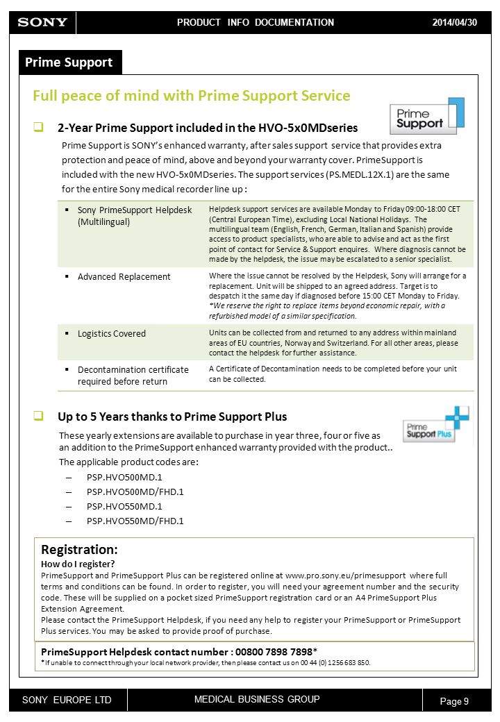 SONY EUROPE LTD MEDICAL BUSINESS GROUP PRODUCT INFO DOCUMENTATION 2013/04/12 Page 9 2014/04/30 Prime Support Full peace of mind with Prime Support Service  2-Year Prime Support included in the HVO-5x0MDseries Prime Support is SONY's enhanced warranty, after sales support service that provides extra protection and peace of mind, above and beyond your warranty cover.