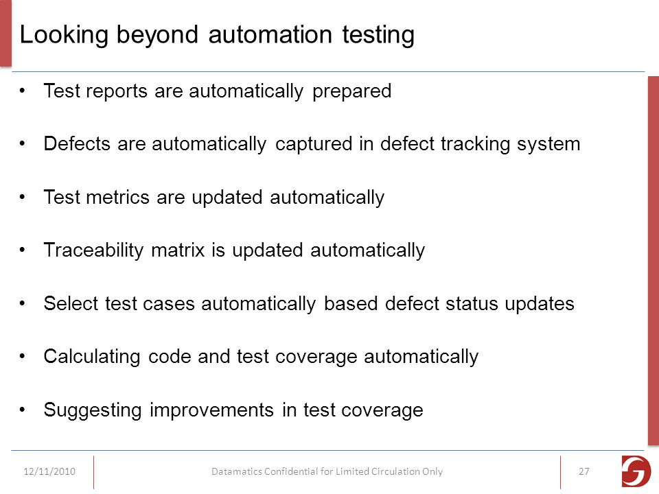 Looking beyond automation testing Test reports are automatically prepared Defects are automatically captured in defect tracking system Test metrics are updated automatically Traceability matrix is updated automatically Select test cases automatically based defect status updates Calculating code and test coverage automatically Suggesting improvements in test coverage 12/11/2010Datamatics Confidential for Limited Circulation Only27