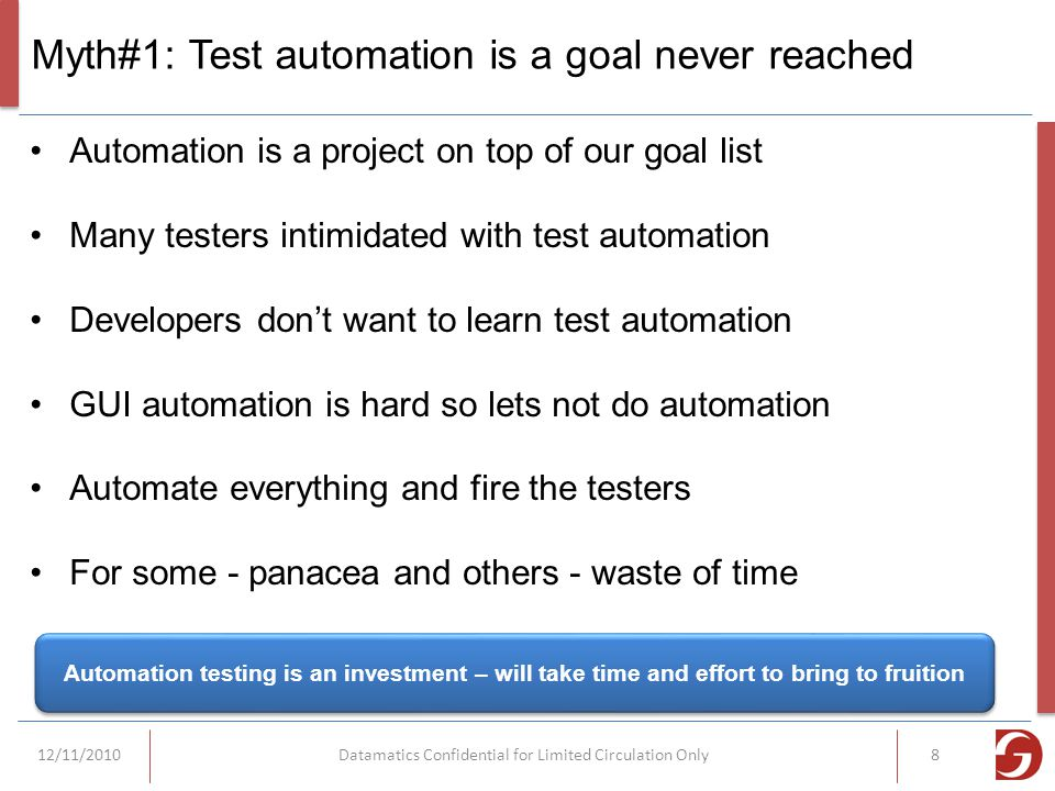 Myth#1: Test automation is a goal never reached Automation is a project on top of our goal list Many testers intimidated with test automation Developers don't want to learn test automation GUI automation is hard so lets not do automation Automate everything and fire the testers For some - panacea and others - waste of time Automation testing is an investment – will take time and effort to bring to fruition 12/11/2010Datamatics Confidential for Limited Circulation Only8