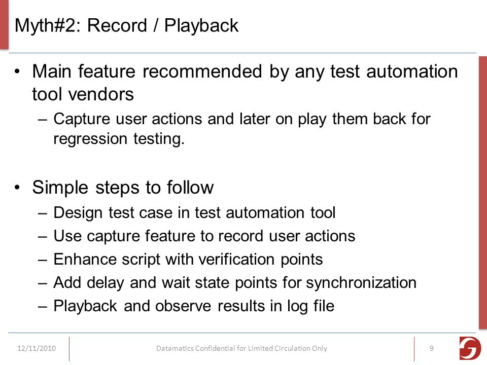 Myth#2: Record / Playback Main feature recommended by any test automation tool vendors –Capture user actions and later on play them back for regression testing.