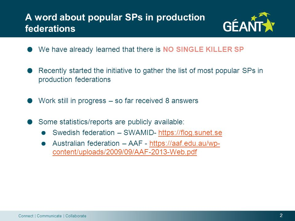 2 Connect | Communicate | Collaborate A word about popular SPs in production federations We have already learned that there is NO SINGLE KILLER SP Recently started the initiative to gather the list of most popular SPs in production federations Work still in progress – so far received 8 answers Some statistics/reports are publicly available: Swedish federation – SWAMID- https://flog.sunet.sehttps://flog.sunet.se Australian federation – AAF - https://aaf.edu.au/wp- content/uploads/2009/09/AAF-2013-Web.pdfhttps://aaf.edu.au/wp- content/uploads/2009/09/AAF-2013-Web.pdf