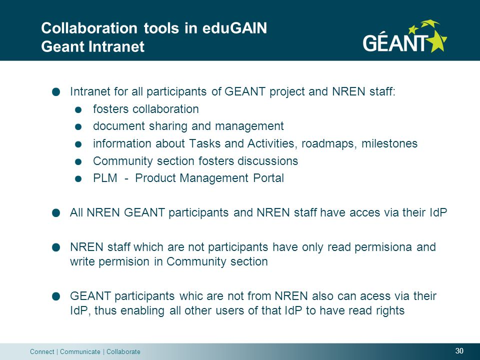 30 Connect | Communicate | Collaborate Collaboration tools in eduGAIN Geant Intranet Intranet for all participants of GEANT project and NREN staff: fosters collaboration document sharing and management information about Tasks and Activities, roadmaps, milestones Community section fosters discussions PLM - Product Management Portal All NREN GEANT participants and NREN staff have acces via their IdP NREN staff which are not participants have only read permisiona and write permision in Community section GEANT participants whic are not from NREN also can acess via their IdP, thus enabling all other users of that IdP to have read rights