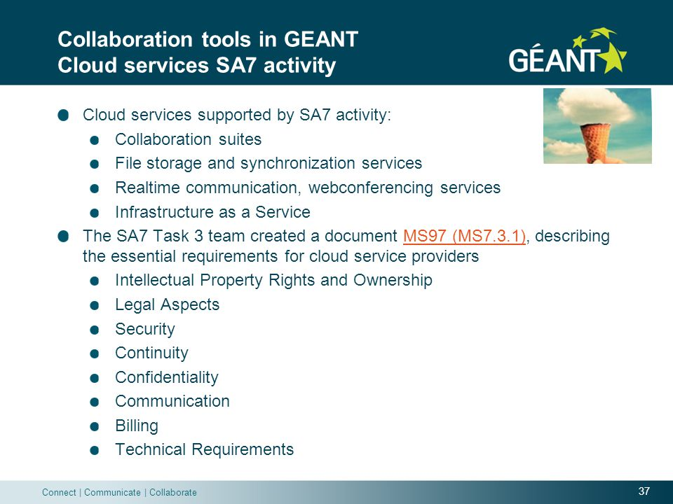 37 Connect | Communicate | Collaborate Collaboration tools in GEANT Cloud services SA7 activity Cloud services supported by SA7 activity: Collaboration suites File storage and synchronization services Realtime communication, webconferencing services ​​​ Infrastructure as a Service The SA7 Task 3 team created a document MS97 (MS7.3.1), describing the essential requirements for cloud service providersMS97 (MS7.3.1) Intellectual Property Rights and Ownership Legal Aspects Security Continuity Confidentiality Communication Billing Technical Requirements