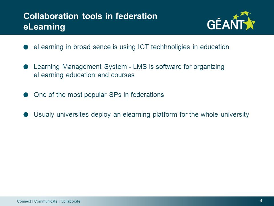 4 Connect | Communicate | Collaborate Collaboration tools in federation eLearning eLearning in broad sence is using ICT techhnoligies in education Learning Management System - LMS is software for organizing eLearning education and courses One of the most popular SPs in federations Usualy universites deploy an elearning platform for the whole university