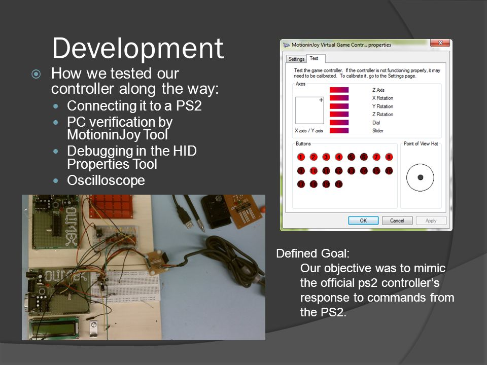 Development  How we tested our controller along the way: Connecting it to a PS2 PC verification by MotioninJoy Tool Debugging in the HID Properties Tool Oscilloscope Defined Goal: Our objective was to mimic the official ps2 controller's response to commands from the PS2.