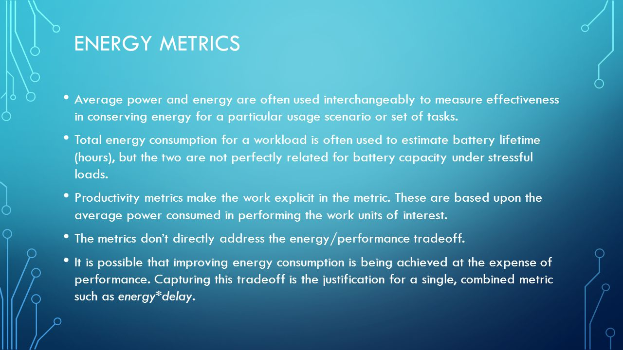 ENERGY METRICS Average power and energy are often used interchangeably to measure effectiveness in conserving energy for a particular usage scenario or set of tasks.