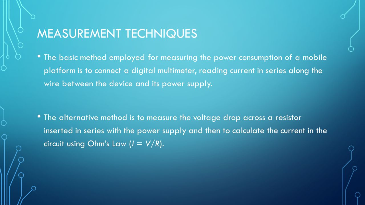 MEASUREMENT TECHNIQUES The basic method employed for measuring the power consumption of a mobile platform is to connect a digital multimeter, reading current in series along the wire between the device and its power supply.
