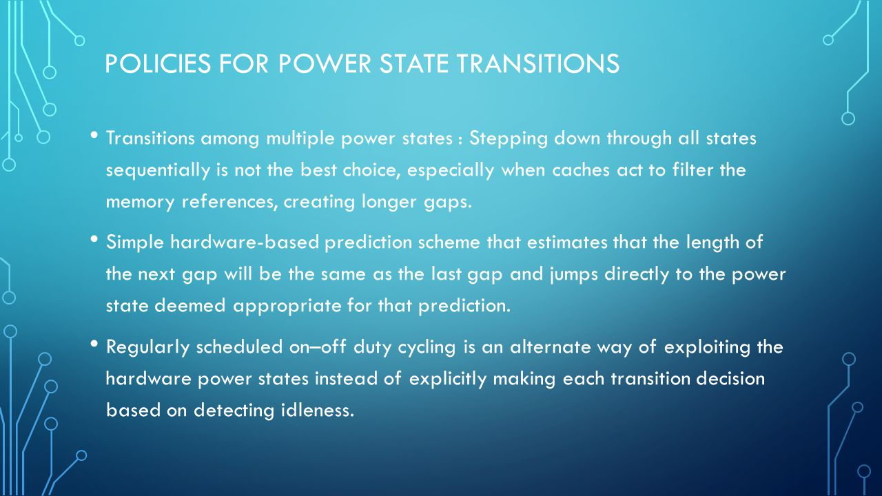 POLICIES FOR POWER STATE TRANSITIONS Transitions among multiple power states : Stepping down through all states sequentially is not the best choice, especially when caches act to filter the memory references, creating longer gaps.