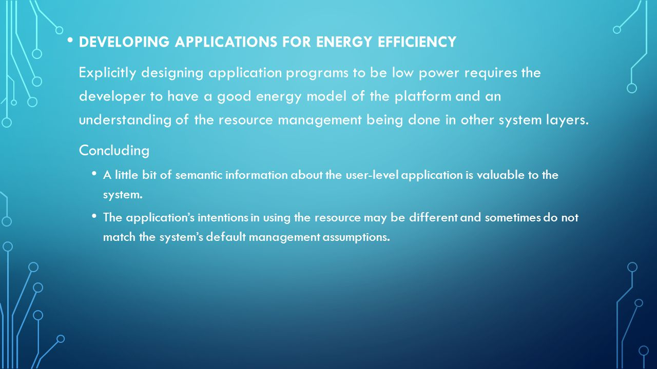 DEVELOPING APPLICATIONS FOR ENERGY EFFICIENCY Explicitly designing application programs to be low power requires the developer to have a good energy model of the platform and an understanding of the resource management being done in other system layers.
