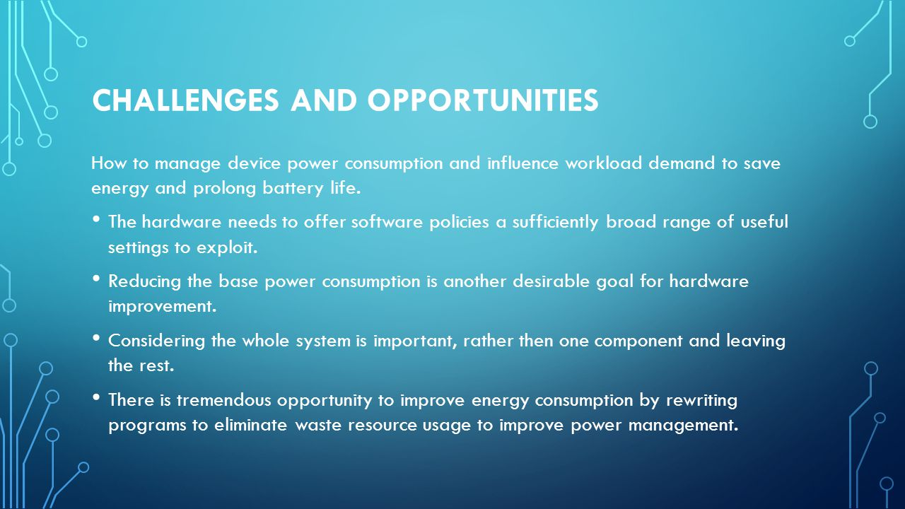 CHALLENGES AND OPPORTUNITIES How to manage device power consumption and influence workload demand to save energy and prolong battery life.