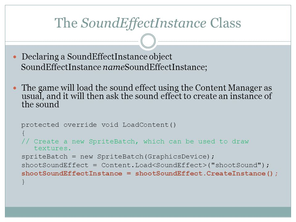 The SoundEffectInstance Class Declaring a SoundEffectInstance object SoundEffectInstance nameSoundEffectInstance; The game will load the sound effect using the Content Manager as usual, and it will then ask the sound effect to create an instance of the sound protected override void LoadContent() { // Create a new SpriteBatch, which can be used to draw textures.