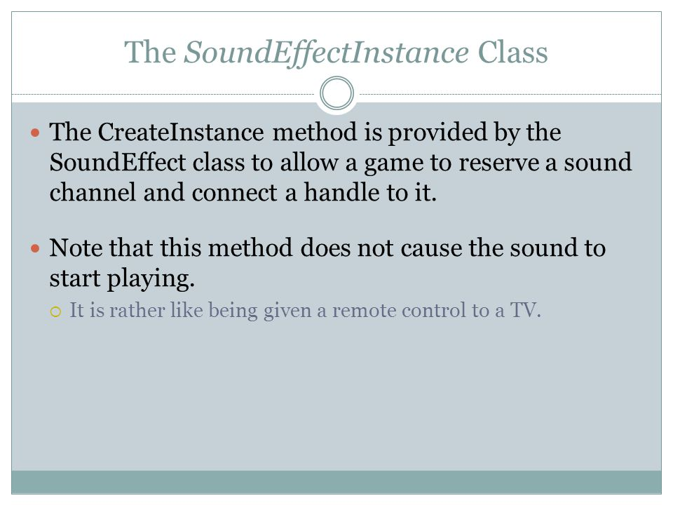 The SoundEffectInstance Class The CreateInstance method is provided by the SoundEffect class to allow a game to reserve a sound channel and connect a handle to it.