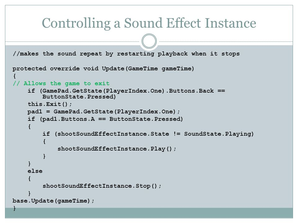 Controlling a Sound Effect Instance //makes the sound repeat by restarting playback when it stops protected override void Update(GameTime gameTime) { // Allows the game to exit if (GamePad.GetState(PlayerIndex.One).Buttons.Back == ButtonState.Pressed) this.Exit(); pad1 = GamePad.GetState(PlayerIndex.One); if (pad1.Buttons.A == ButtonState.Pressed) { if (shootSoundEffectInstance.State != SoundState.Playing) { shootSoundEffectInstance.Play(); } else { shootSoundEffectInstance.Stop(); } base.Update(gameTime); }