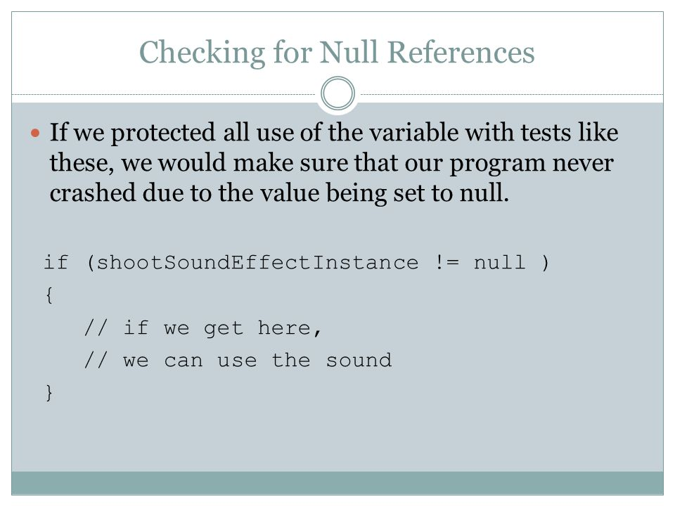 Checking for Null References If we protected all use of the variable with tests like these, we would make sure that our program never crashed due to the value being set to null.