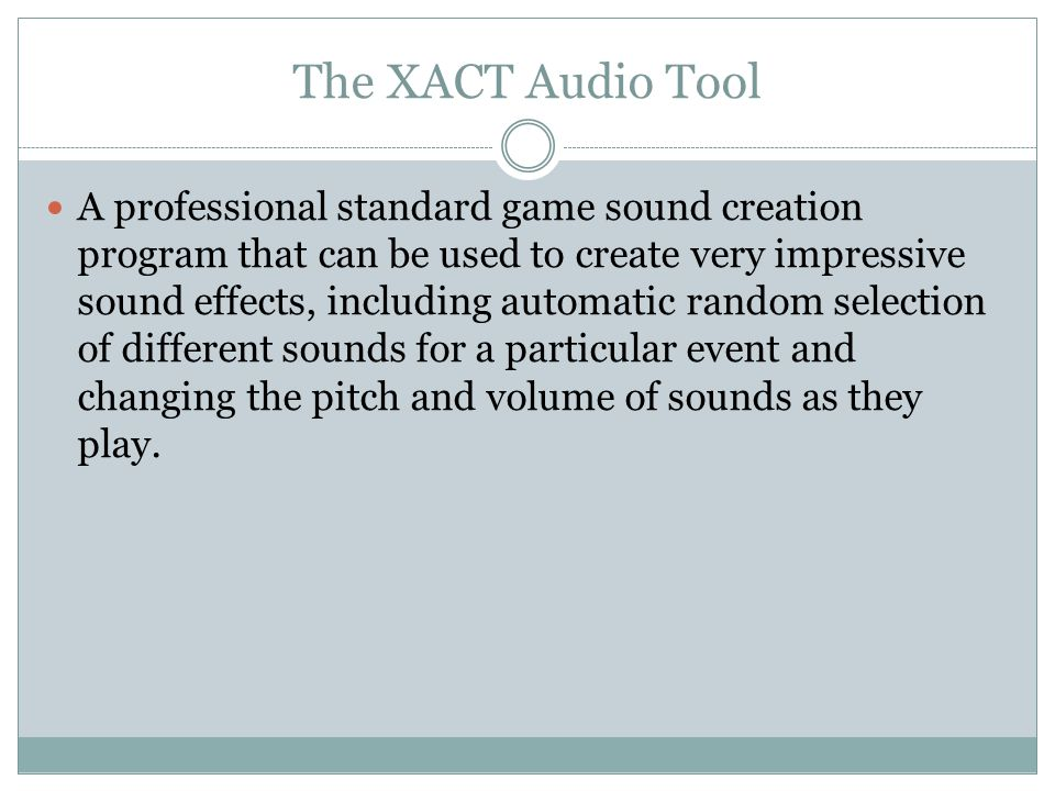 The XACT Audio Tool A professional standard game sound creation program that can be used to create very impressive sound effects, including automatic random selection of different sounds for a particular event and changing the pitch and volume of sounds as they play.