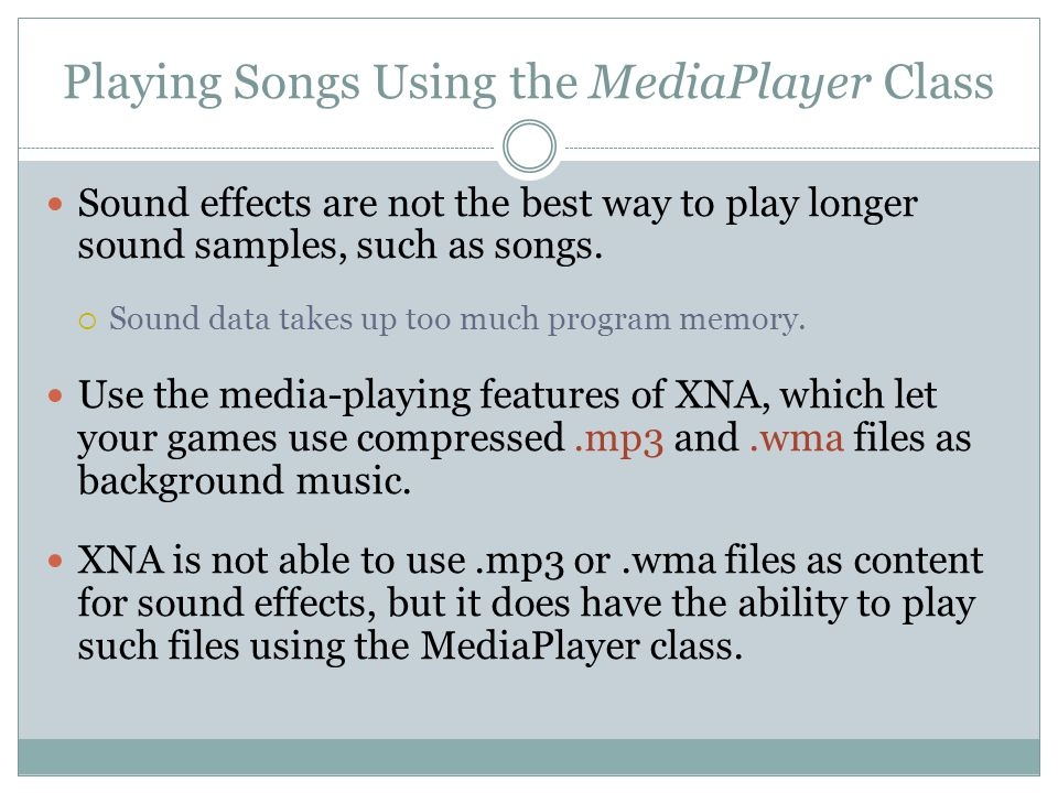 Playing Songs Using the MediaPlayer Class Sound effects are not the best way to play longer sound samples, such as songs.