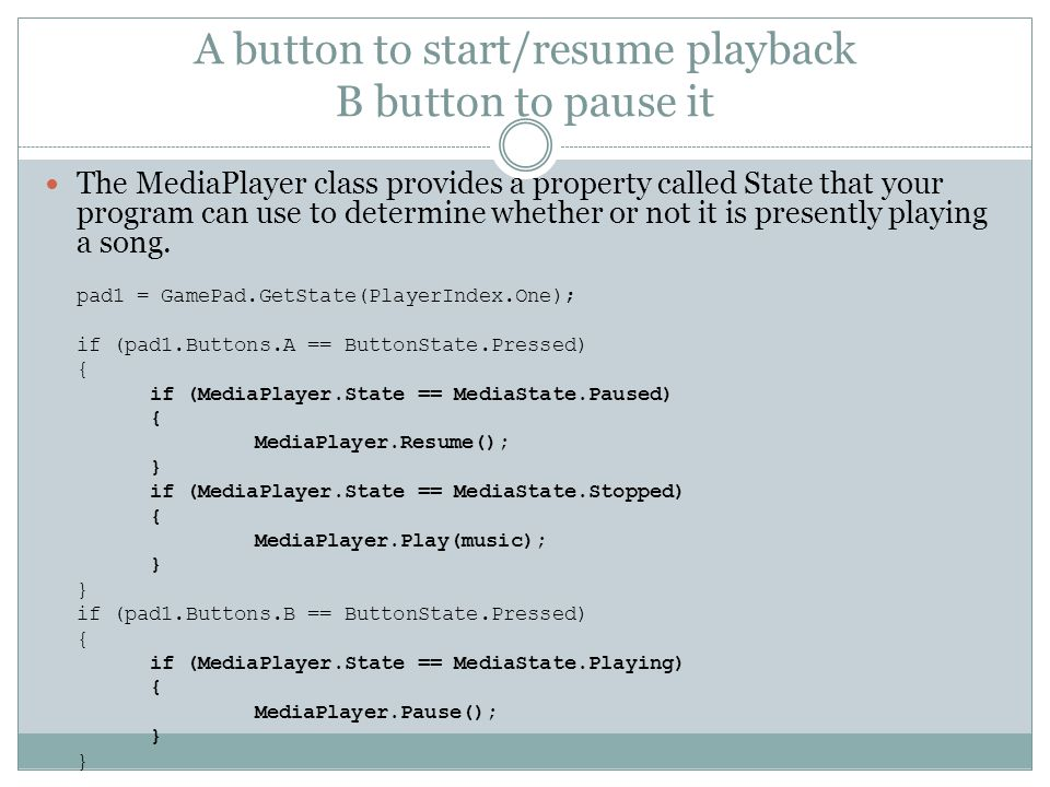 A button to start/resume playback B button to pause it The MediaPlayer class provides a property called State that your program can use to determine whether or not it is presently playing a song.