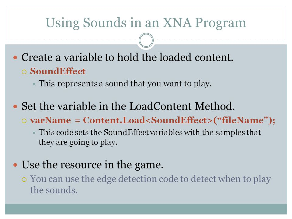 Using Sounds in an XNA Program Create a variable to hold the loaded content.