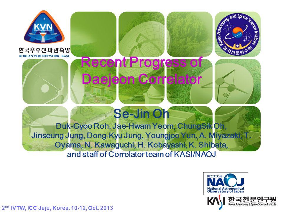 KVN Recent Progress of Daejeon Correlator Se-Jin Oh Duk-Gyoo Roh, Jae-Hwam Yeom, ChungSik Oh, Jinseung Jung, Dong-Kyu Jung, Youngjoo Yun, A.