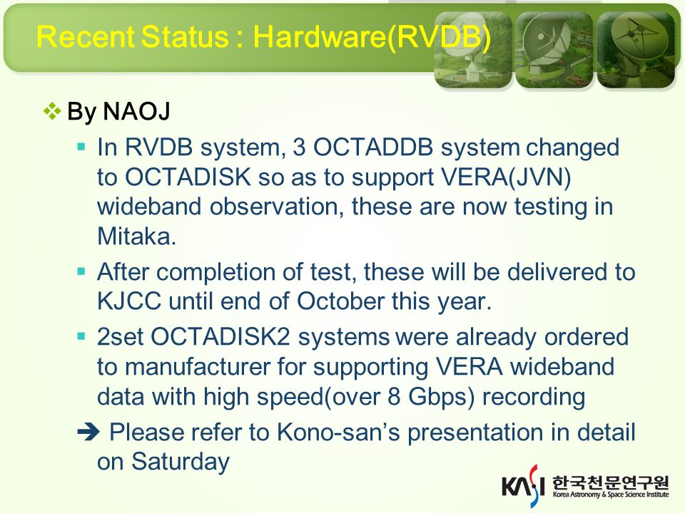 Recent Status : Hardware(RVDB)  By NAOJ  In RVDB system, 3 OCTADDB system changed to OCTADISK so as to support VERA(JVN) wideband observation, these are now testing in Mitaka.
