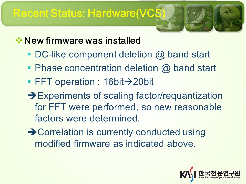 Recent Status: Hardware(VCS)  New firmware was installed  DC-like component deletion @ band start  Phase concentration deletion @ band start  FFT operation : 16bit  20bit  Experiments of scaling factor/requantization for FFT were performed, so new reasonable factors were determined.