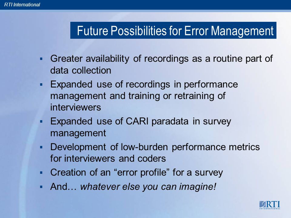 RTI International Future Possibilities for Error Management  Greater availability of recordings as a routine part of data collection  Expanded use of recordings in performance management and training or retraining of interviewers  Expanded use of CARI paradata in survey management  Development of low-burden performance metrics for interviewers and coders  Creation of an error profile for a survey  And… whatever else you can imagine!