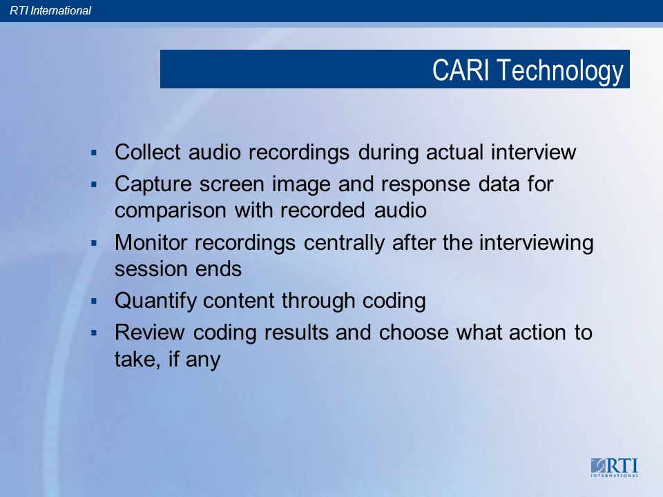 RTI International CARI Technology  Collect audio recordings during actual interview  Capture screen image and response data for comparison with recorded audio  Monitor recordings centrally after the interviewing session ends  Quantify content through coding  Review coding results and choose what action to take, if any