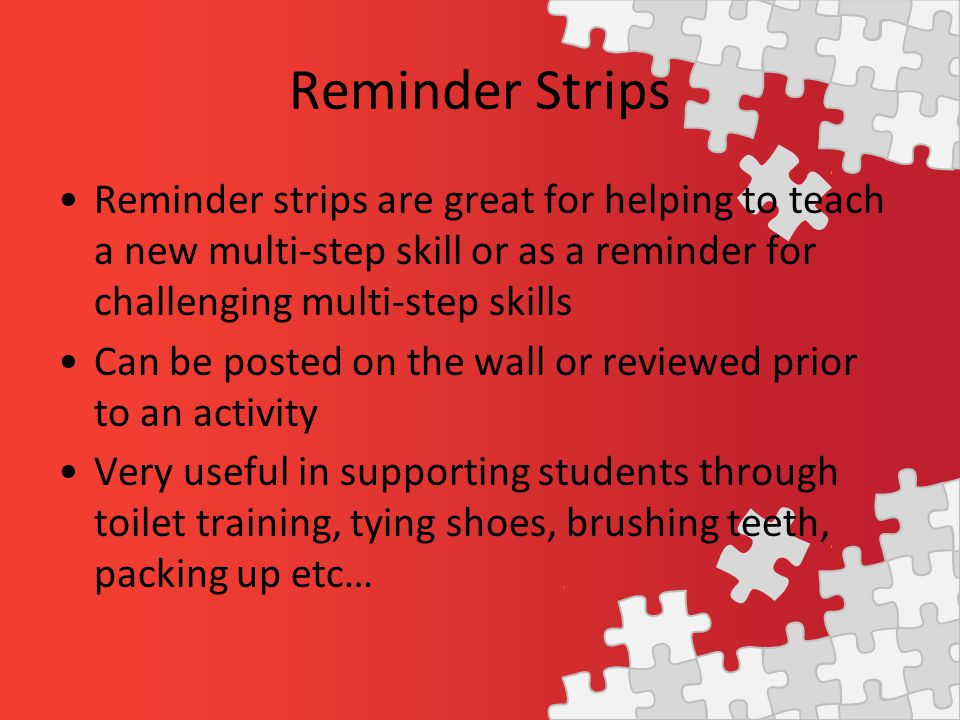 Reminder Strips Reminder strips are great for helping to teach a new multi-step skill or as a reminder for challenging multi-step skills Can be posted on the wall or reviewed prior to an activity Very useful in supporting students through toilet training, tying shoes, brushing teeth, packing up etc…
