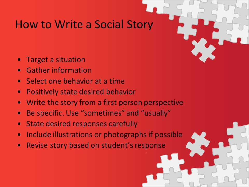 How to Write a Social Story Target a situation Gather information Select one behavior at a time Positively state desired behavior Write the story from a first person perspective Be specific.