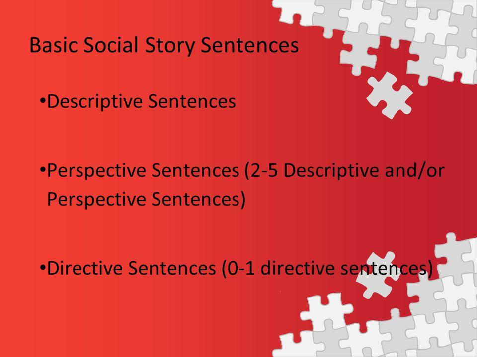 Basic Social Story Sentences Descriptive Sentences Perspective Sentences (2-5 Descriptive and/or Perspective Sentences) Directive Sentences (0-1 directive sentences)