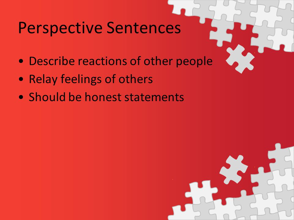 Perspective Sentences Describe reactions of other people Relay feelings of others Should be honest statements
