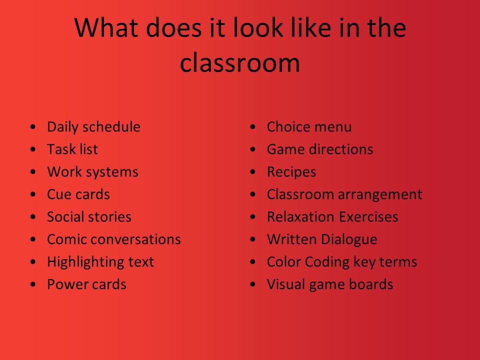 What does it look like in the classroom Daily schedule Task list Work systems Cue cards Social stories Comic conversations Highlighting text Power cards Choice menu Game directions Recipes Classroom arrangement Relaxation Exercises Written Dialogue Color Coding key terms Visual game boards